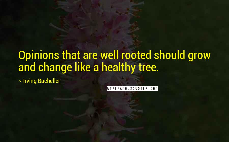 Irving Bacheller quotes: Opinions that are well rooted should grow and change like a healthy tree.
