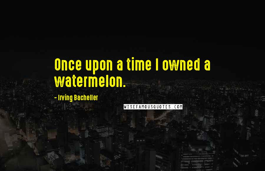 Irving Bacheller quotes: Once upon a time I owned a watermelon.