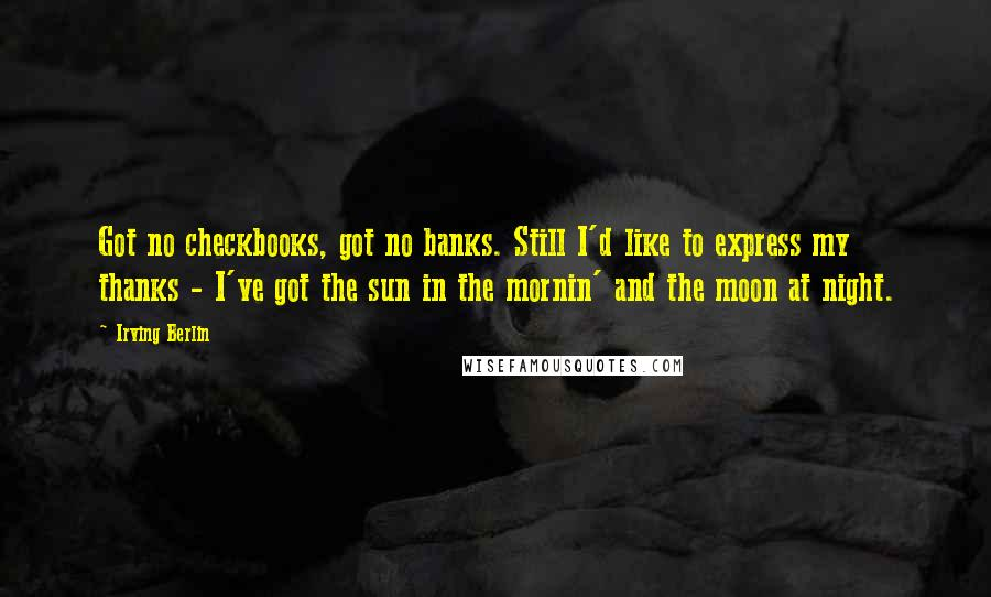 Irving Berlin quotes: Got no checkbooks, got no banks. Still I'd like to express my thanks - I've got the sun in the mornin' and the moon at night.