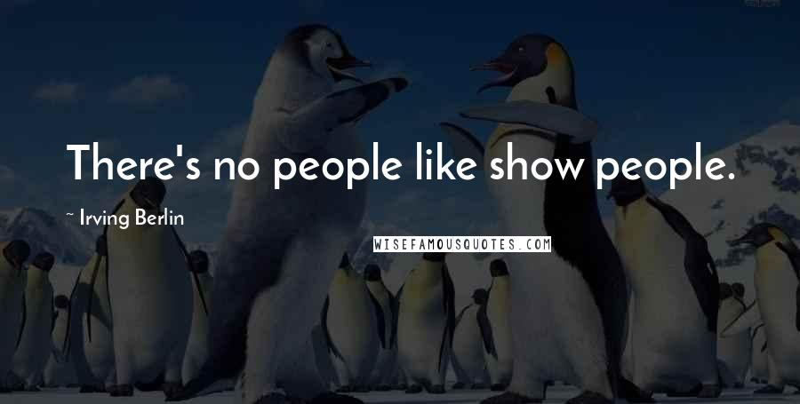 Irving Berlin quotes: There's no people like show people.