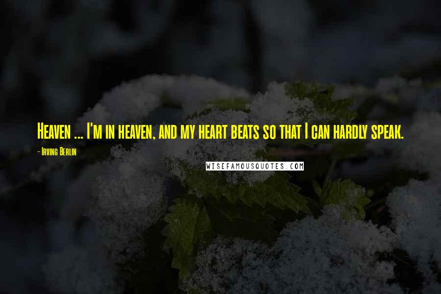 Irving Berlin quotes: Heaven ... I'm in heaven, and my heart beats so that I can hardly speak.