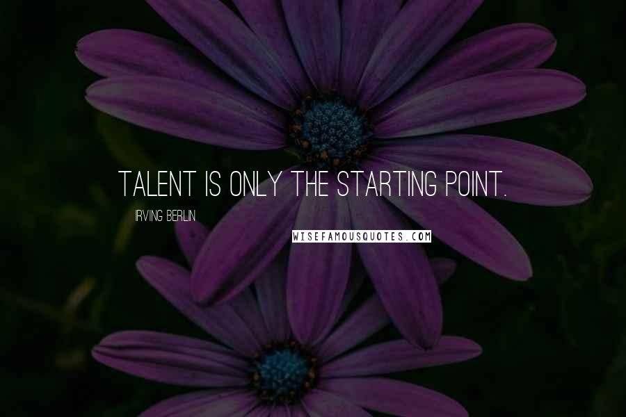 Irving Berlin quotes: Talent is only the starting point.