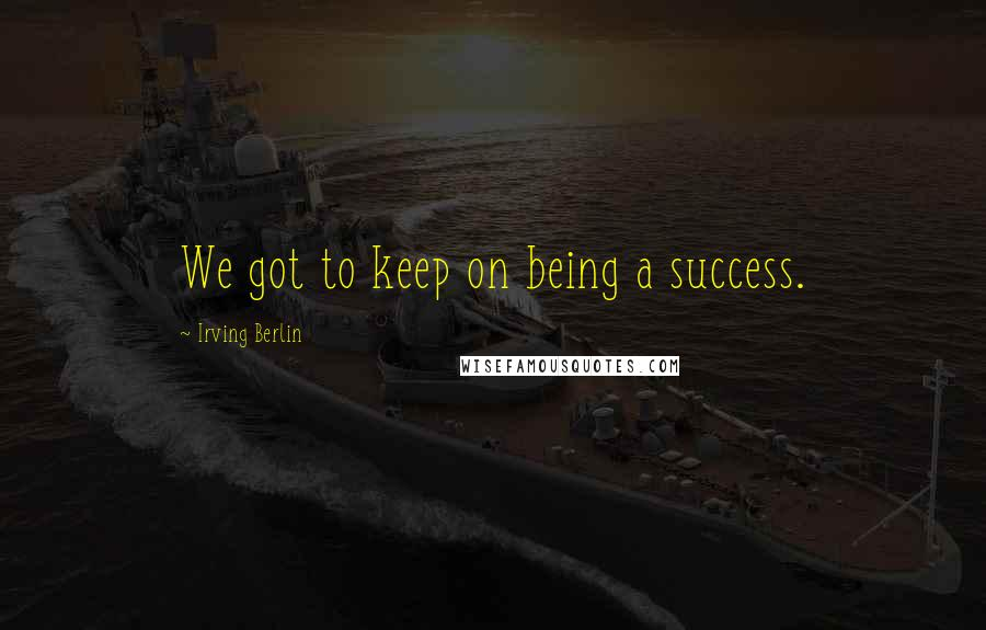 Irving Berlin quotes: We got to keep on being a success.
