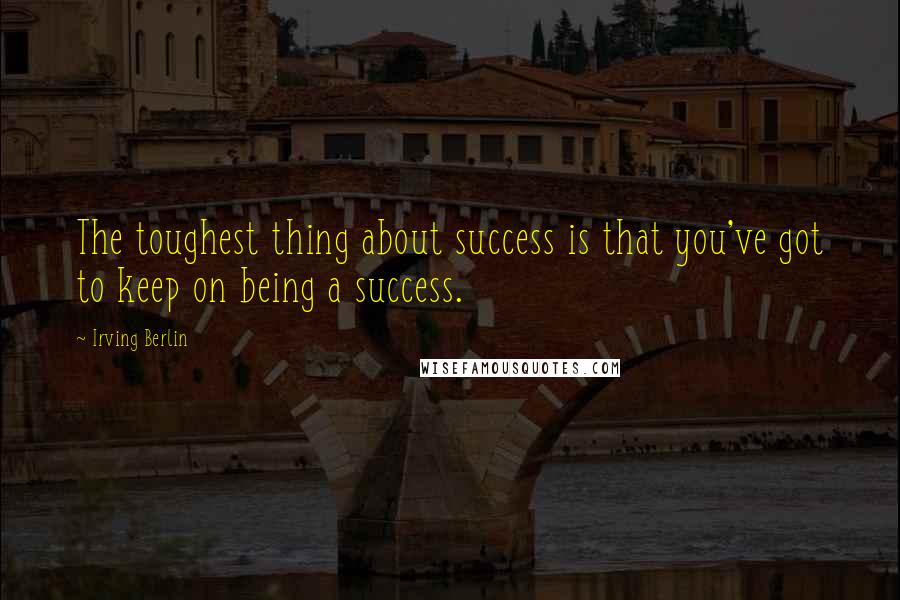 Irving Berlin quotes: The toughest thing about success is that you've got to keep on being a success.