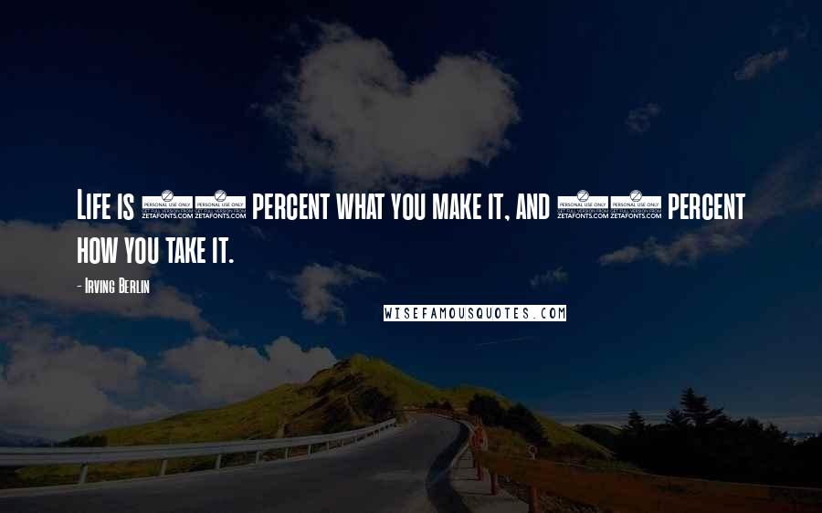 Irving Berlin quotes: Life is 10 percent what you make it, and 90 percent how you take it.