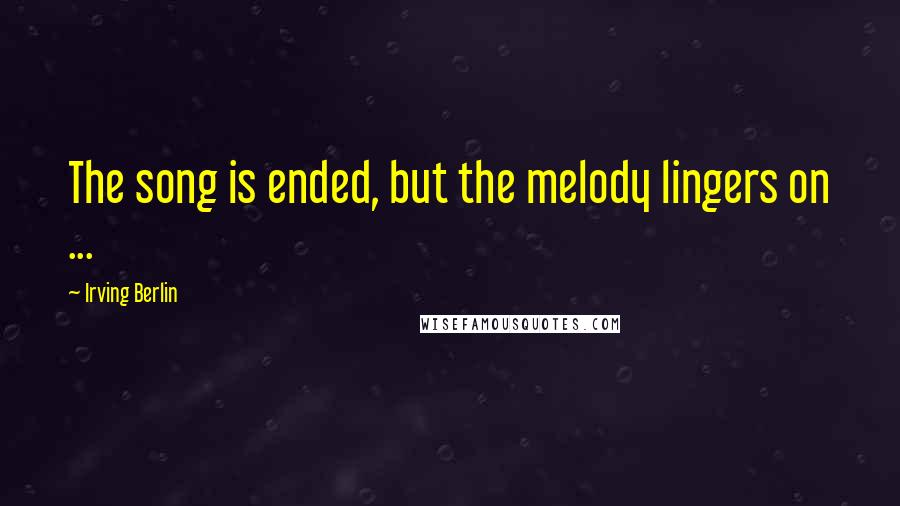 Irving Berlin quotes: The song is ended, but the melody lingers on ...
