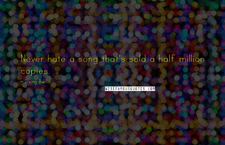 Irving Berlin quotes: Never hate a song that's sold a half million copies.