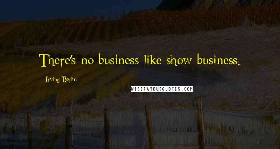 Irving Berlin quotes: There's no business like show business.