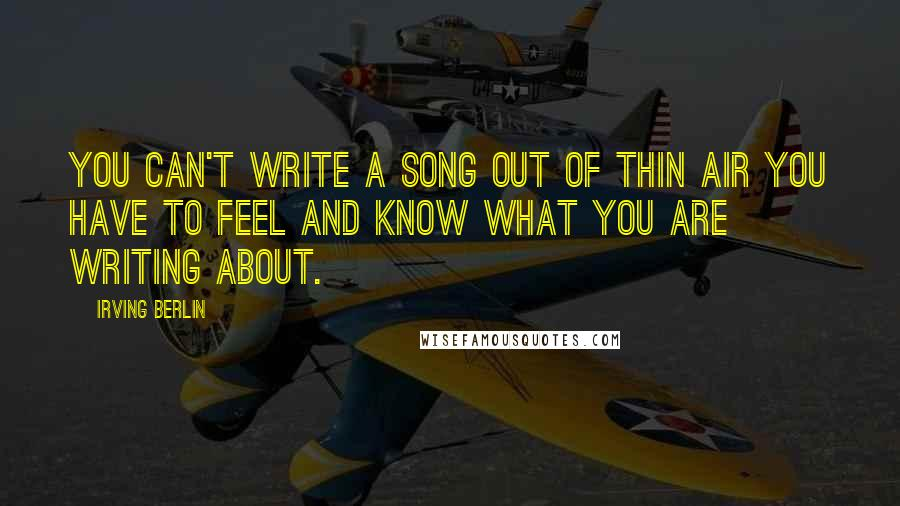 Irving Berlin quotes: You can't write a song out of thin air you have to feel and know what you are writing about.