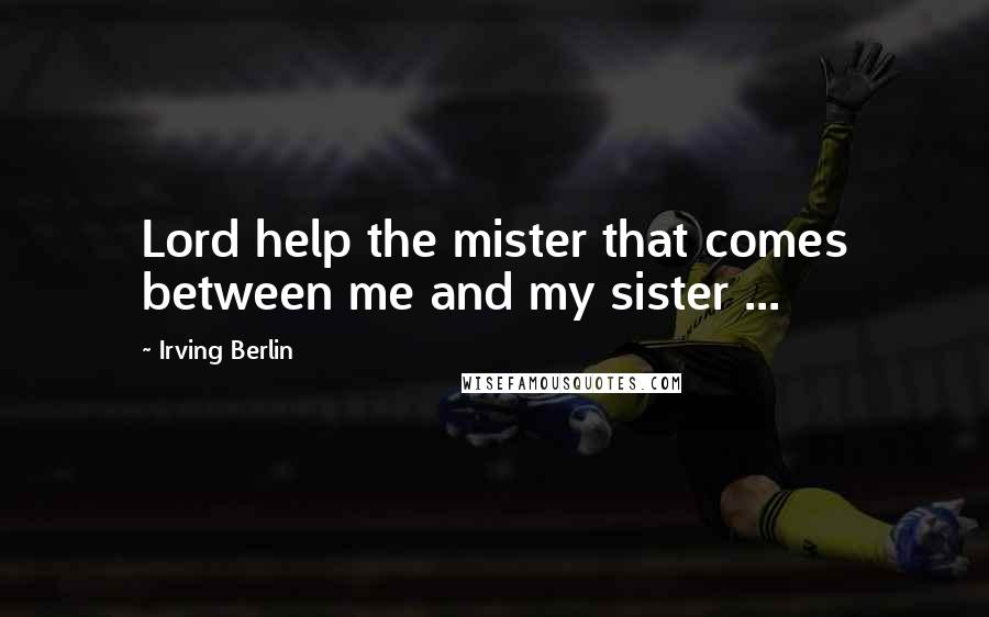 Irving Berlin quotes: Lord help the mister that comes between me and my sister ...