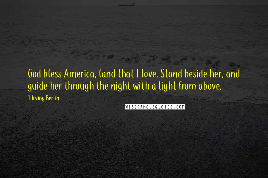 Irving Berlin quotes: God bless America, land that I love. Stand beside her, and guide her through the night with a light from above.