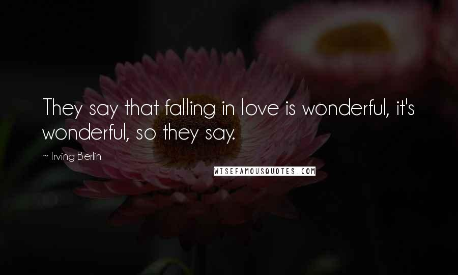 Irving Berlin quotes: They say that falling in love is wonderful, it's wonderful, so they say.