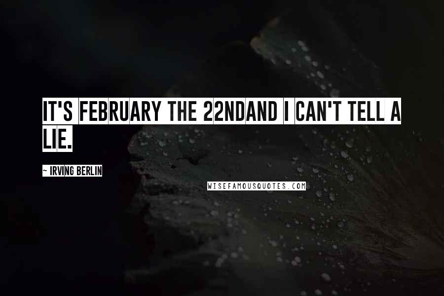 Irving Berlin quotes: It's February the 22ndAnd I can't tell a lie.