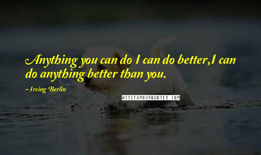 Irving Berlin quotes: Anything you can do I can do better,I can do anything better than you.