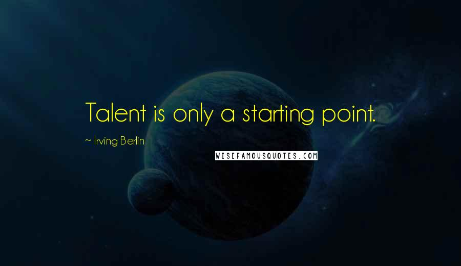 Irving Berlin quotes: Talent is only a starting point.