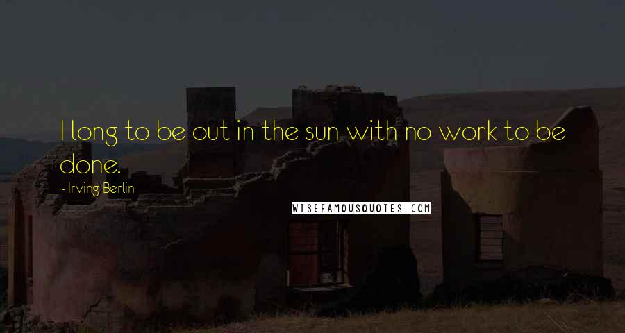 Irving Berlin quotes: I long to be out in the sun with no work to be done.