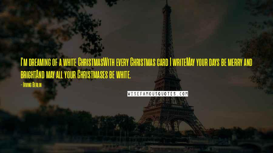 Irving Berlin quotes: I'm dreaming of a white ChristmasWith every Christmas card I writeMay your days be merry and brightAnd may all your Christmases be white.