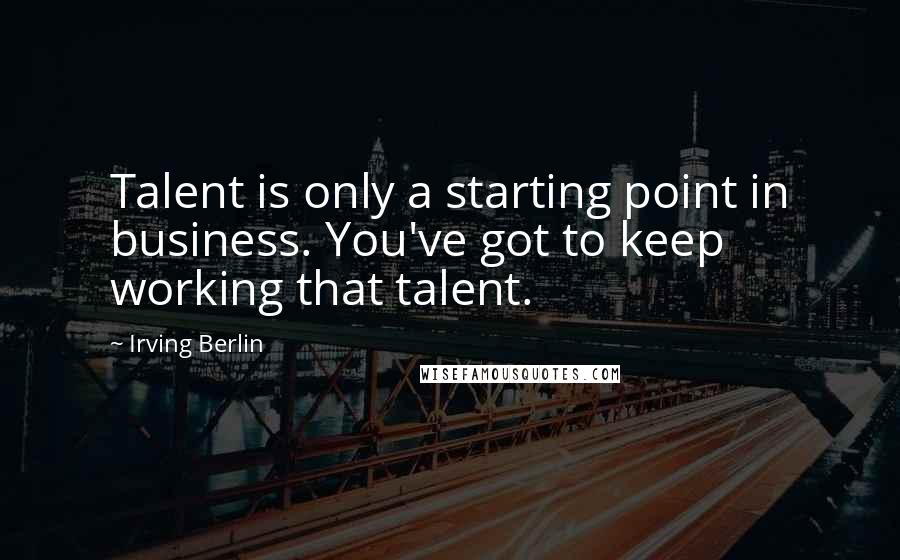 Irving Berlin quotes: Talent is only a starting point in business. You've got to keep working that talent.