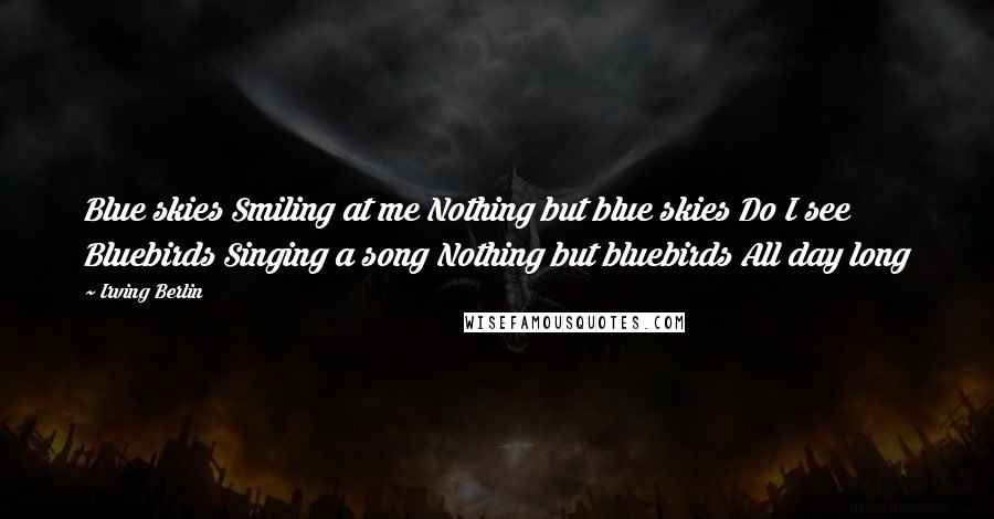 Irving Berlin quotes: Blue skies Smiling at me Nothing but blue skies Do I see Bluebirds Singing a song Nothing but bluebirds All day long