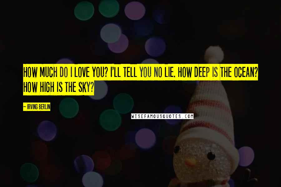 Irving Berlin quotes: How much do I love you? I'll tell you no lie. How deep is the ocean? How high is the sky?