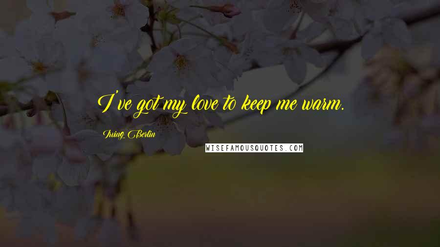 Irving Berlin quotes: I've got my love to keep me warm.
