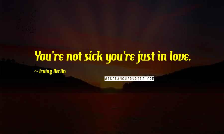 Irving Berlin quotes: You're not sick you're just in love.