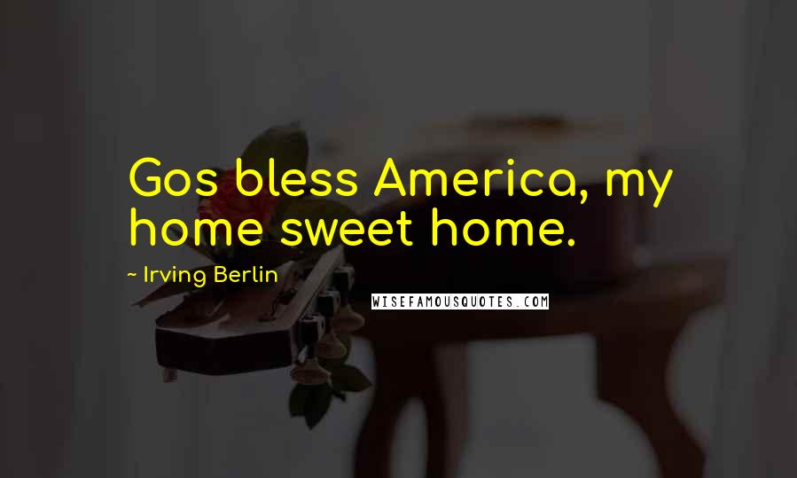 Irving Berlin quotes: Gos bless America, my home sweet home.