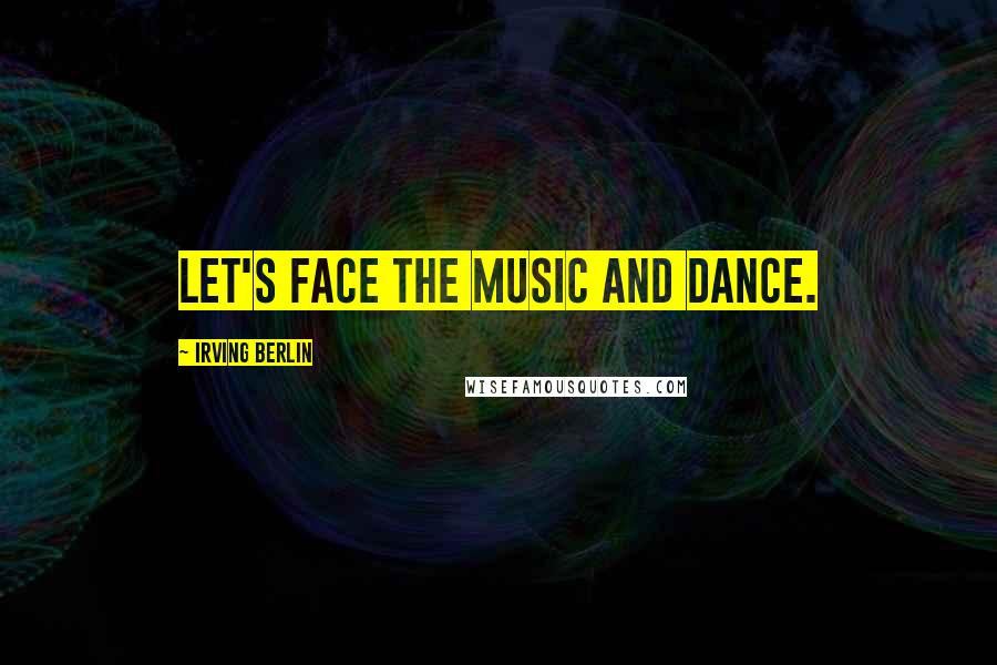 Irving Berlin quotes: Let's face the music and dance.