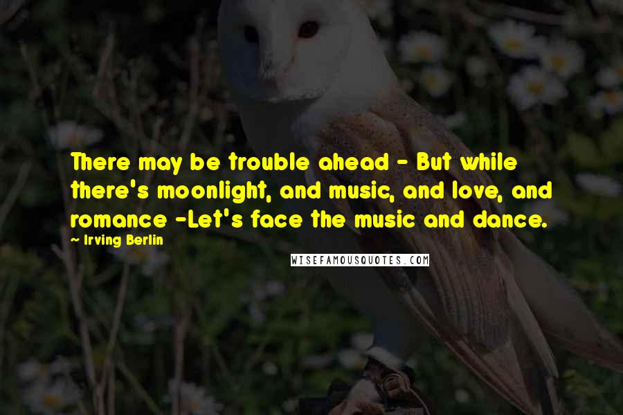 Irving Berlin quotes: There may be trouble ahead - But while there's moonlight, and music, and love, and romance -Let's face the music and dance.