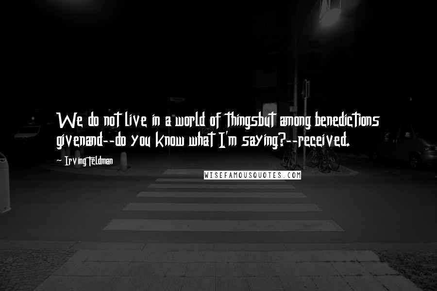 Irving Feldman quotes: We do not live in a world of thingsbut among benedictions givenand--do you know what I'm saying?--received.