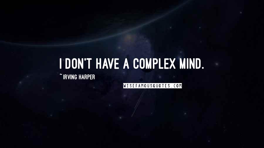 Irving Harper quotes: I don't have a complex mind.
