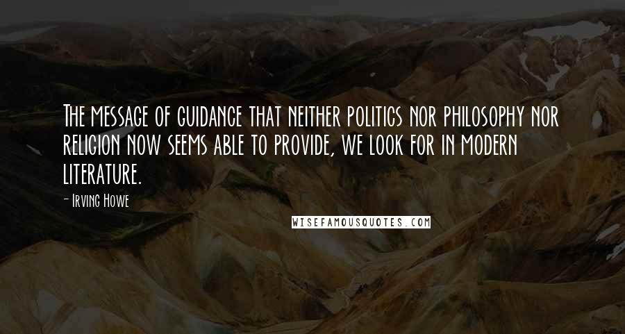 Irving Howe quotes: The message of guidance that neither politics nor philosophy nor religion now seems able to provide, we look for in modern literature.