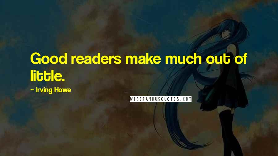 Irving Howe quotes: Good readers make much out of little.