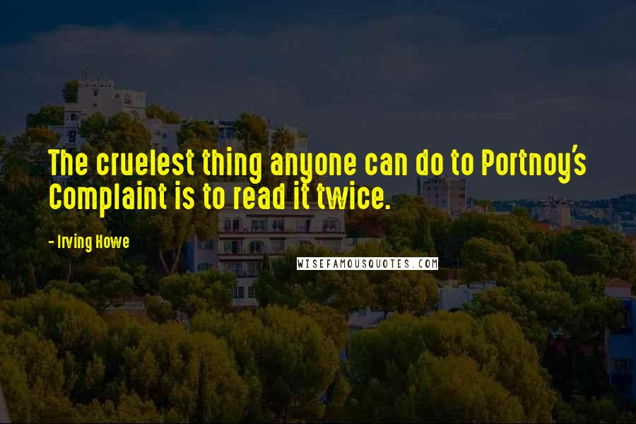 Irving Howe quotes: The cruelest thing anyone can do to Portnoy's Complaint is to read it twice.