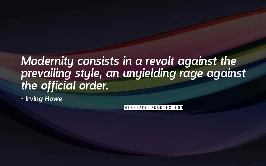Irving Howe quotes: Modernity consists in a revolt against the prevailing style, an unyielding rage against the official order.
