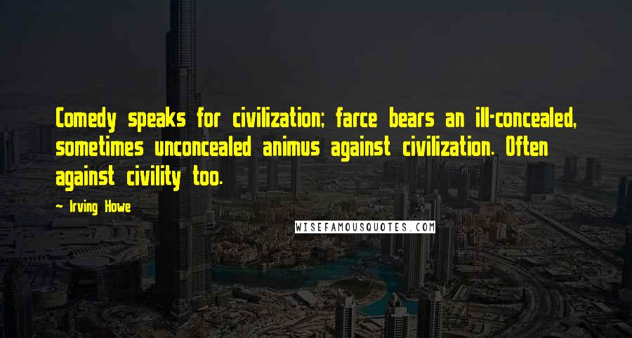 Irving Howe quotes: Comedy speaks for civilization; farce bears an ill-concealed, sometimes unconcealed animus against civilization. Often against civility too.