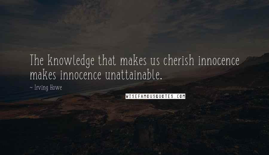 Irving Howe quotes: The knowledge that makes us cherish innocence makes innocence unattainable.