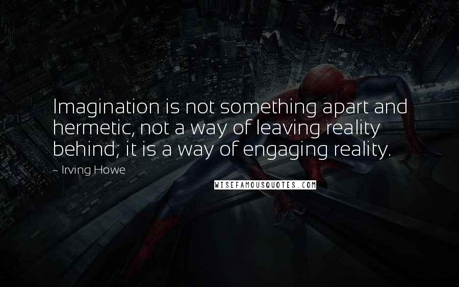 Irving Howe quotes: Imagination is not something apart and hermetic, not a way of leaving reality behind; it is a way of engaging reality.