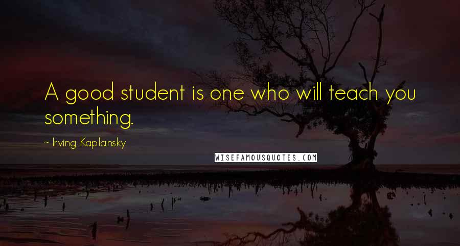 Irving Kaplansky quotes: A good student is one who will teach you something.