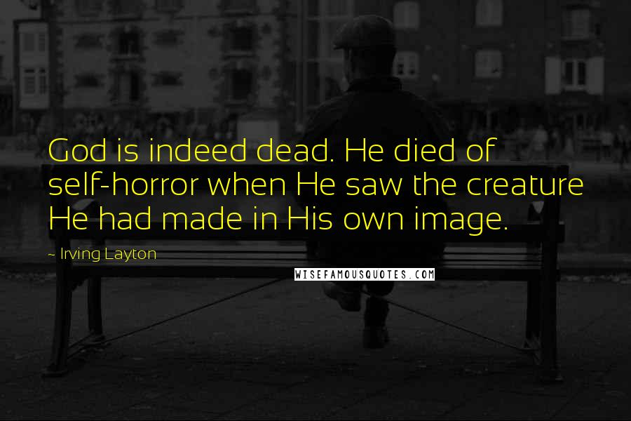 Irving Layton quotes: God is indeed dead. He died of self-horror when He saw the creature He had made in His own image.