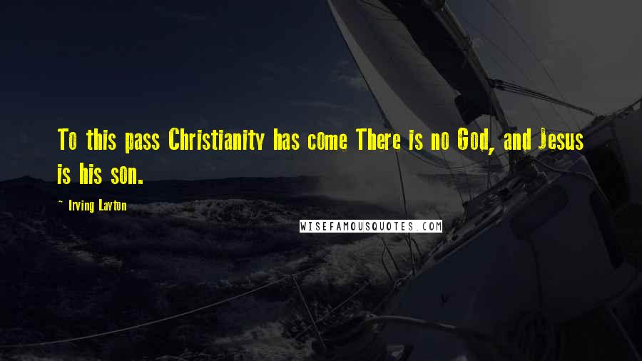 Irving Layton quotes: To this pass Christianity has come There is no God, and Jesus is his son.