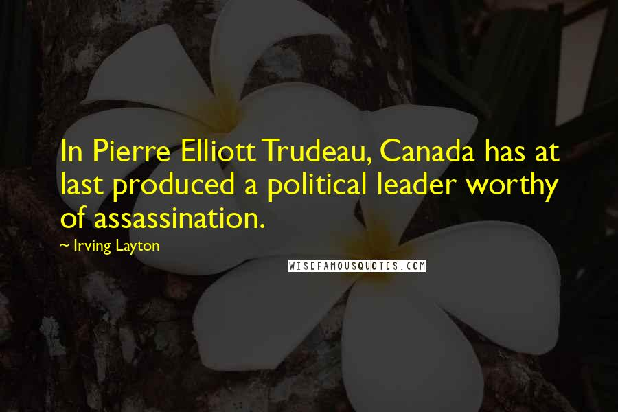 Irving Layton quotes: In Pierre Elliott Trudeau, Canada has at last produced a political leader worthy of assassination.