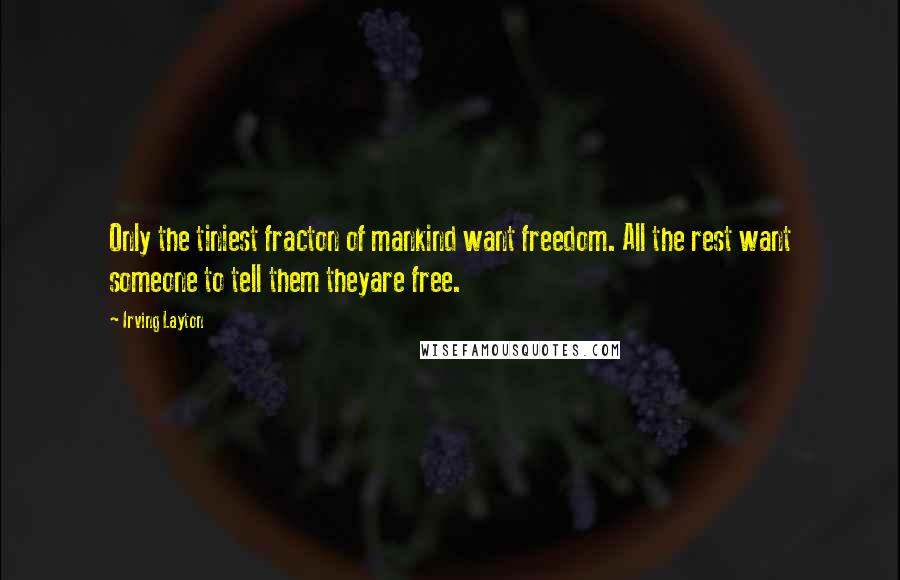 Irving Layton quotes: Only the tiniest fracton of mankind want freedom. All the rest want someone to tell them theyare free.