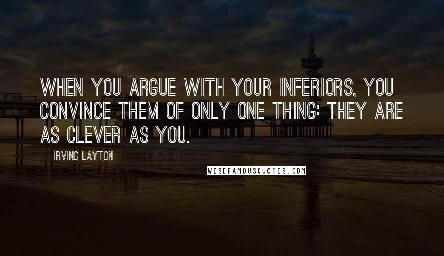 Irving Layton quotes: When you argue with your inferiors, you convince them of only one thing: they are as clever as you.
