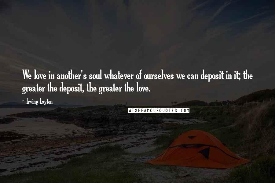 Irving Layton quotes: We love in another's soul whatever of ourselves we can deposit in it; the greater the deposit, the greater the love.