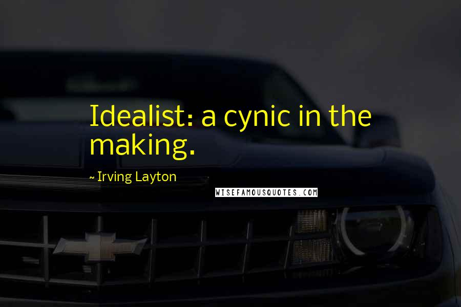 Irving Layton quotes: Idealist: a cynic in the making.