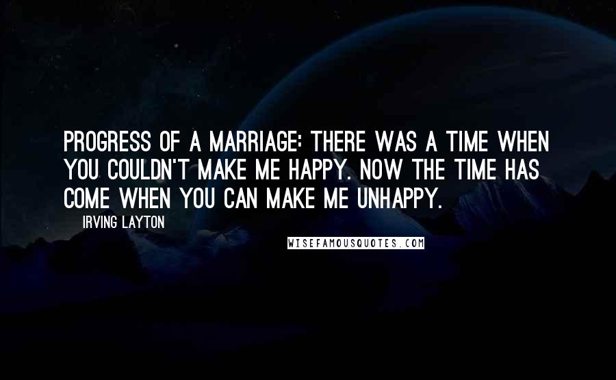 Irving Layton quotes: Progress of a marriage: There was a time when you couldn't make me happy. Now the time has come when you can make me unhappy.