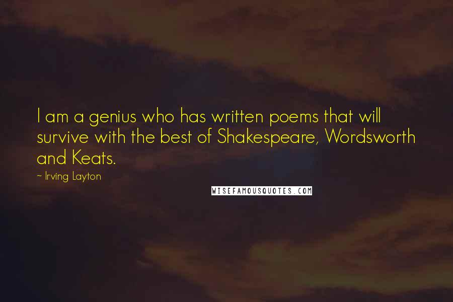Irving Layton quotes: I am a genius who has written poems that will survive with the best of Shakespeare, Wordsworth and Keats.