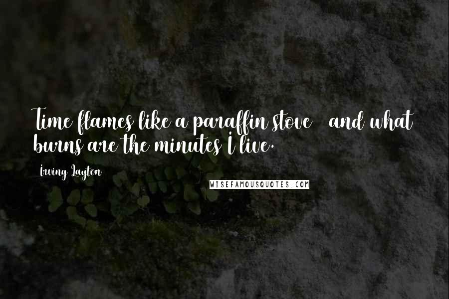Irving Layton quotes: Time flames like a paraffin stove / and what burns are the minutes I live.