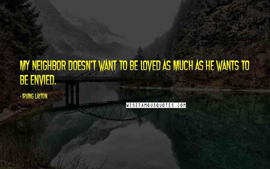 Irving Layton quotes: My neighbor doesn't want to be loved as much as he wants to be envied.